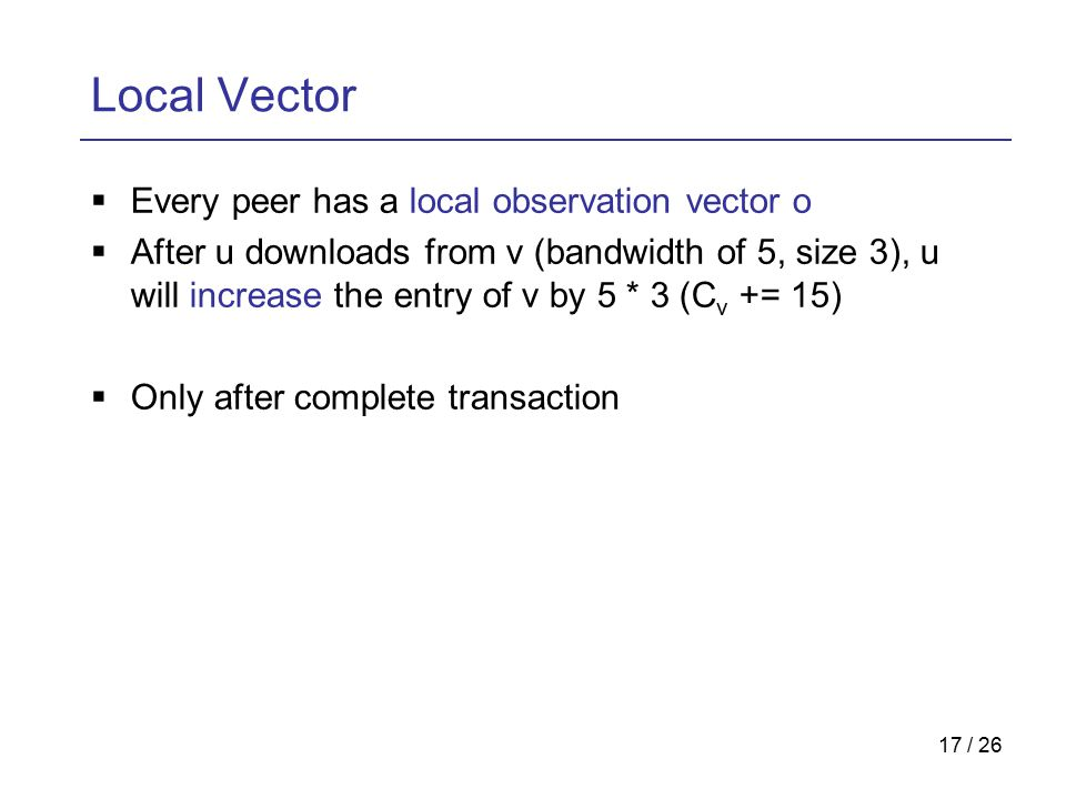 17 / 26 Local Vector  Every peer has a local observation vector o  After u downloads from v (bandwidth of 5, size 3), u will increase the entry of v by 5 * 3 (C v += 15)  Only after complete transaction