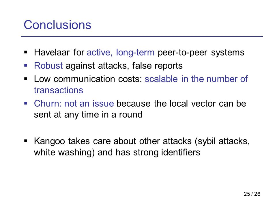 25 / 26 Conclusions  Havelaar for active, long-term peer-to-peer systems  Robust against attacks, false reports  Low communication costs: scalable in the number of transactions  Churn: not an issue because the local vector can be sent at any time in a round  Kangoo takes care about other attacks (sybil attacks, white washing) and has strong identifiers