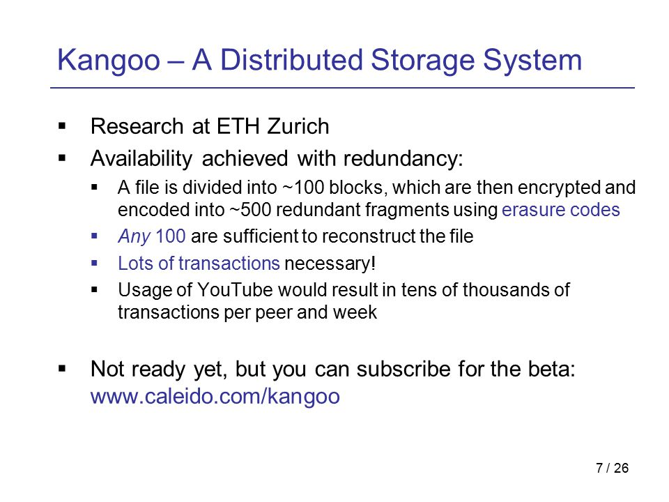 7 / 26 Kangoo – A Distributed Storage System  Research at ETH Zurich  Availability achieved with redundancy:  A file is divided into ~100 blocks, which are then encrypted and encoded into ~500 redundant fragments using erasure codes  Any 100 are sufficient to reconstruct the file  Lots of transactions necessary.
