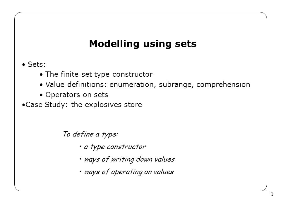 1 Modelling using sets Sets: The finite set type constructor Value definitions: enumeration, subrange, comprehension Operators on sets Case Study: the