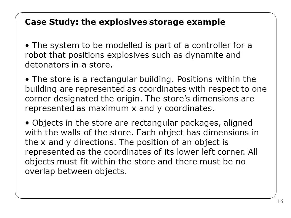 16 Case Study: the explosives storage example The system to be modelled is part of a controller for a robot that positions explosives such as dynamite