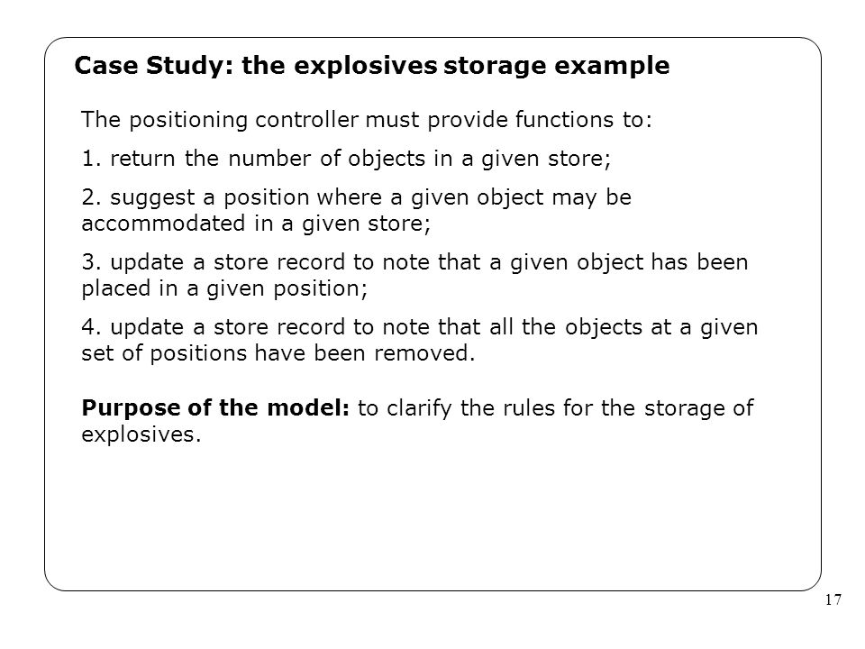 17 Case Study: the explosives storage example The positioning controller must provide functions to: 1. return the number of objects in a given store;