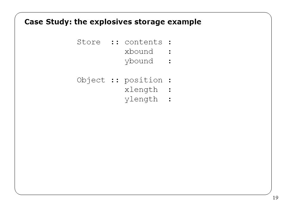 19 Case Study: the explosives storage example Store :: contents : xbound : ybound : Object :: position : xlength : ylength :