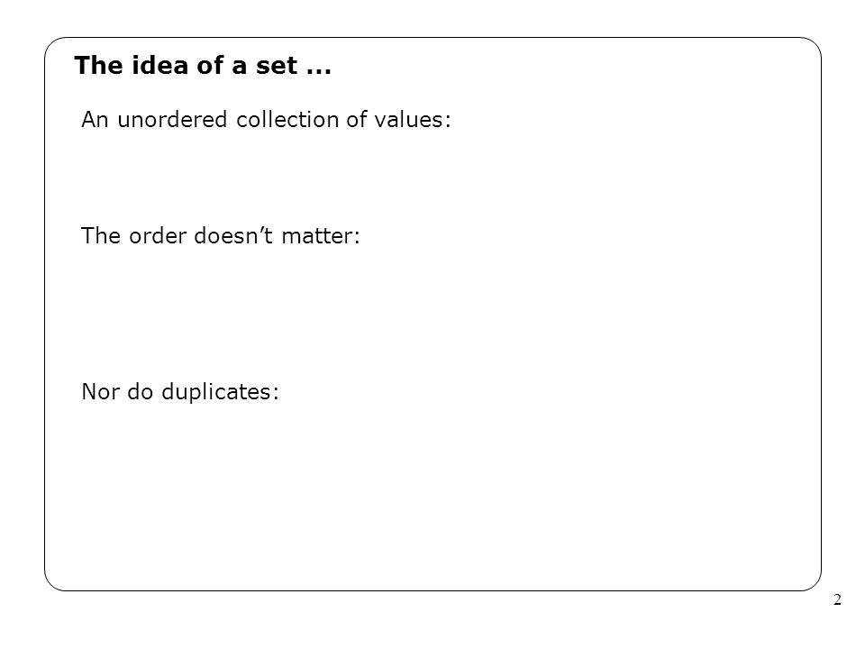 2 The idea of a set... An unordered collection of values: The order doesn't matter: Nor do duplicates: