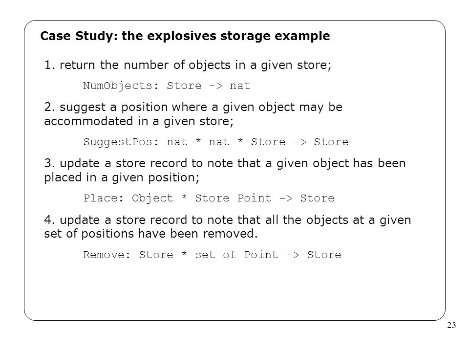 23 Case Study: the explosives storage example 1. return the number of objects in a given store; NumObjects: Store -> nat 2. suggest a position where a
