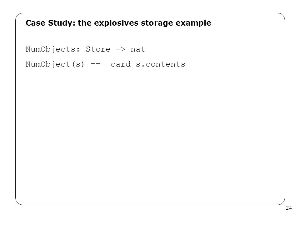 24 Case Study: the explosives storage example NumObjects: Store -> nat NumObject(s) == card s.contents