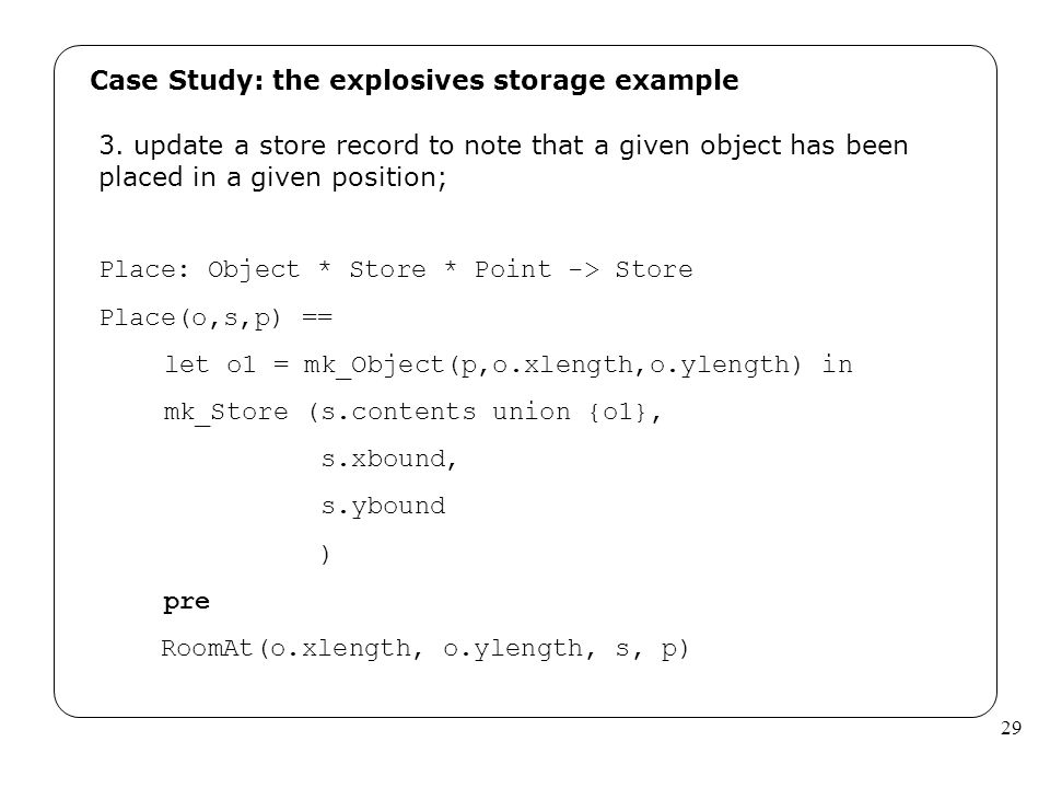 29 Case Study: the explosives storage example 3. update a store record to note that a given object has been placed in a given position; Place: Object