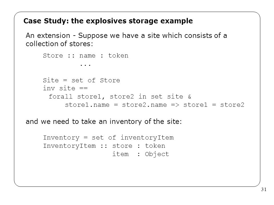 31 Case Study: the explosives storage example An extension - Suppose we have a site which consists of a collection of stores: Store :: name : token...