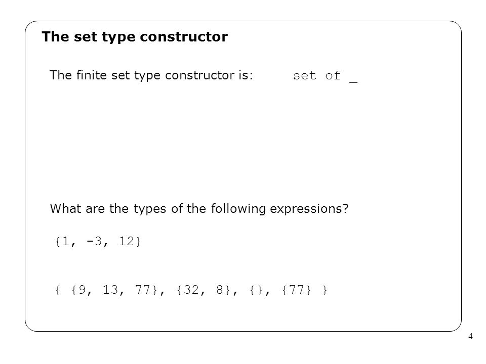 4 The set type constructor The finite set type constructor is: set of _ What are the types of the following expressions? {1, -3, 12} { {9, 13, 77}, {3