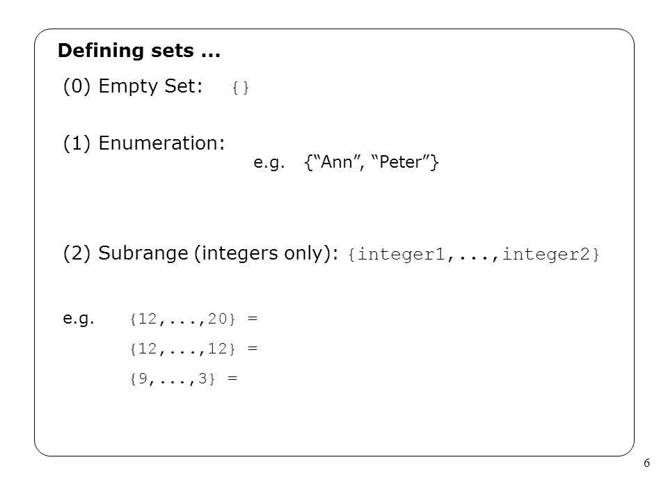 6 Defining sets... (1) Enumeration: (2) Subrange (integers only): {integer1,...,integer2} e.g. {12,...,20} = {12,...,12} = {9,...,3} = (0) Empty Set: