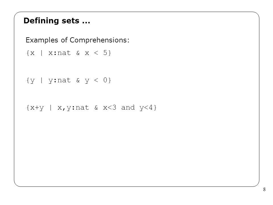 8 Defining sets... Examples of Comprehensions: {x | x:nat & x < 5} {y | y:nat & y < 0} {x+y | x,y:nat & x<3 and y<4}