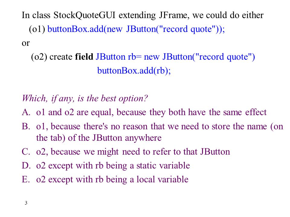 3 In class StockQuoteGUI extending JFrame, we could do either (o1) buttonBox.add(new JButton( record quote )); or (o2) create field JButton rb= new JButton( record quote ) buttonBox.add(rb); Which, if any, is the best option.