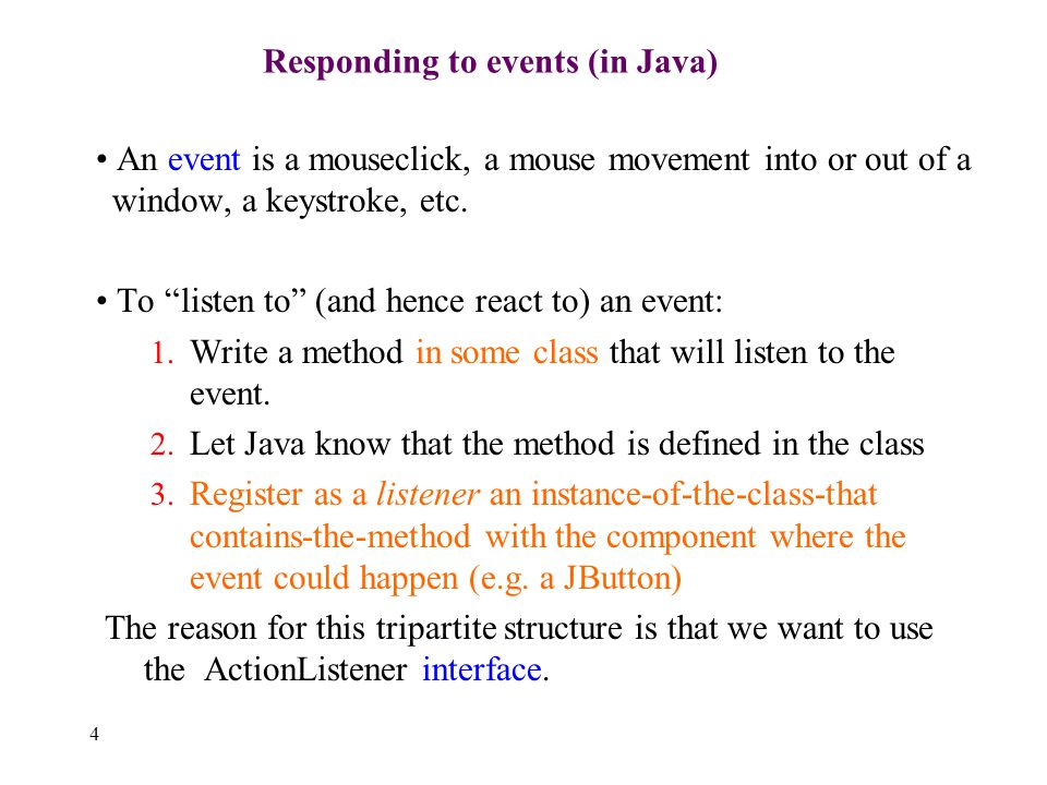 4 Responding to events (in Java) An event is a mouseclick, a mouse movement into or out of a window, a keystroke, etc.