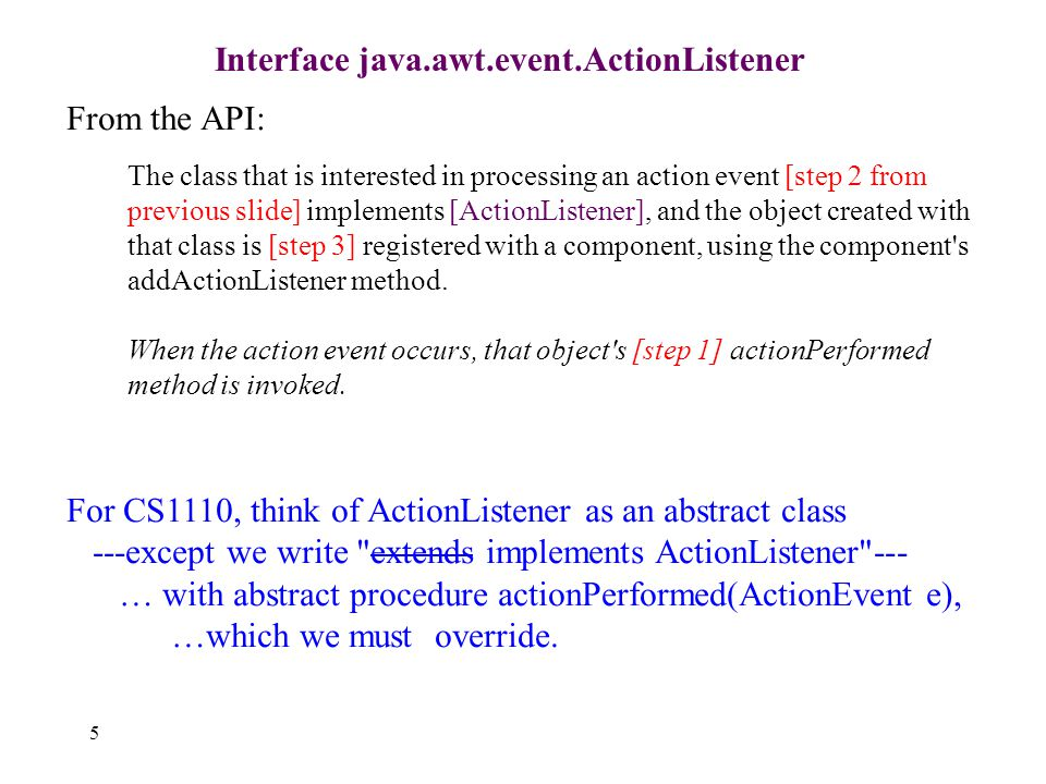 5 Interface java.awt.event.ActionListener From the API: The class that is interested in processing an action event [step 2 from previous slide] implements [ActionListener], and the object created with that class is [step 3] registered with a component, using the component s addActionListener method.