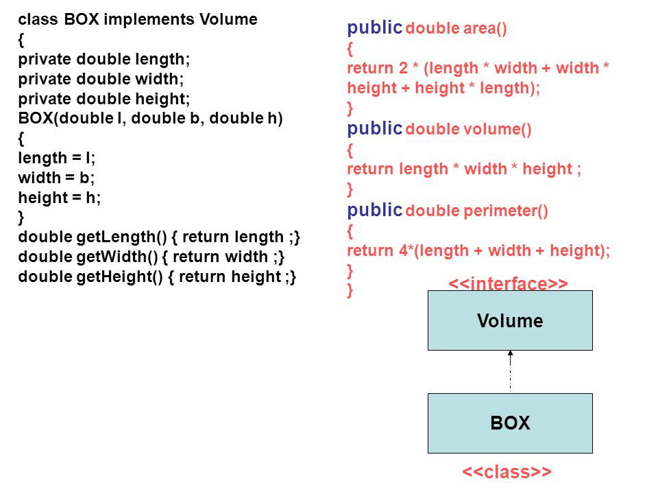class BOX implements Volume { private double length; private double width; private double height; BOX(double l, double b, double h) { length = l; widt