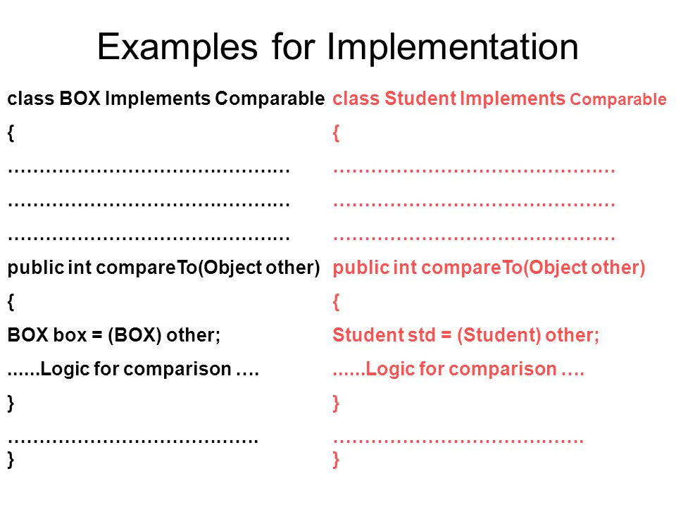Examples for Implementation class BOX Implements Comparable { ……………………………………… public int compareTo(Object other) { BOX box = (BOX) other;......Logic for comparison ….