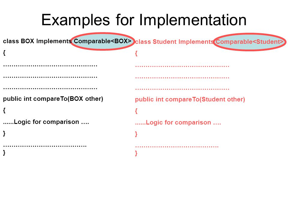 Examples for Implementation class BOX Implements Comparable { ……………………………………… public int compareTo(BOX other) {......Logic for comparison ….