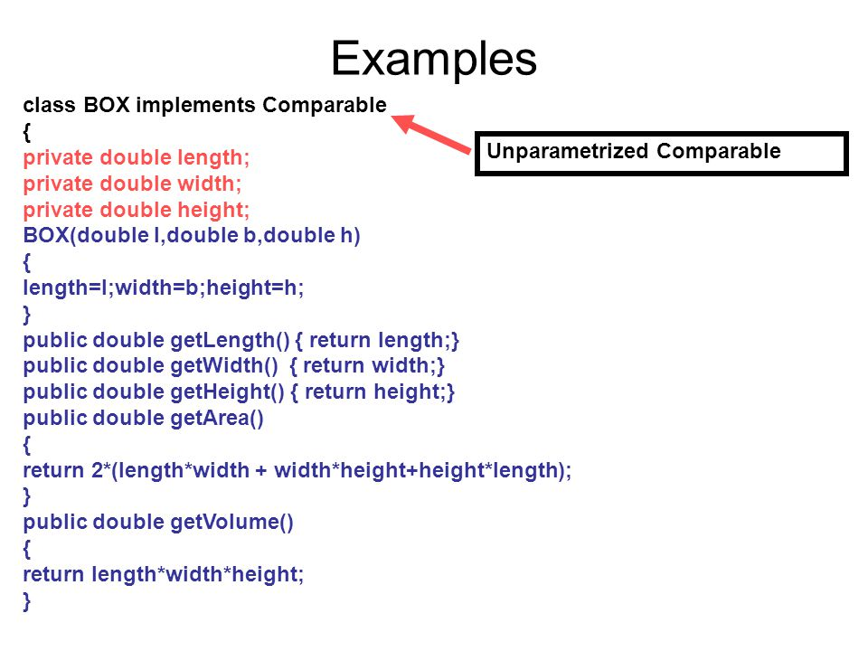 Examples class BOX implements Comparable { private double length; private double width; private double height; BOX(double l,double b,double h) { lengt