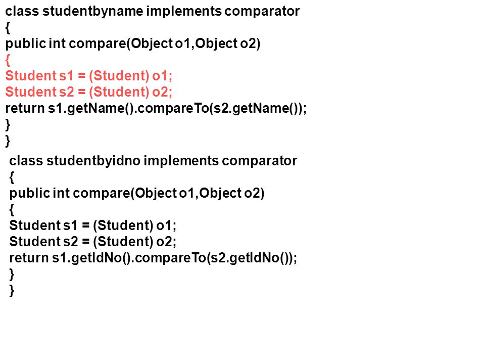 class studentbyname implements comparator { public int compare(Object o1,Object o2) { Student s1 = (Student) o1; Student s2 = (Student) o2; return s1.
