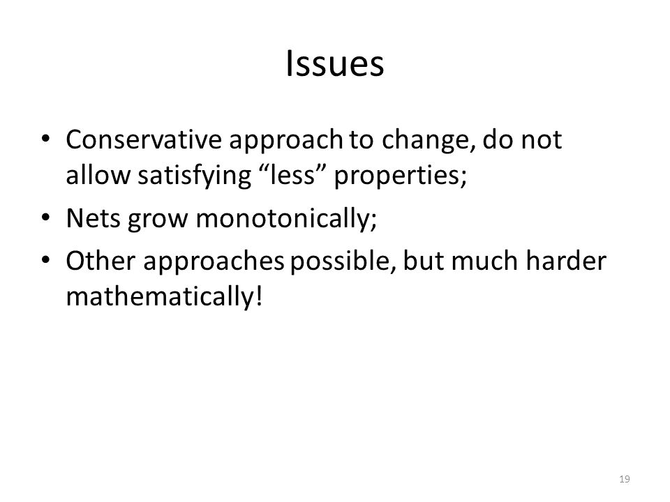 "Issues Conservative approach to change, do not allow satisfying ""less"" properties; Nets grow monotonically; Other approaches possible, but much harder"