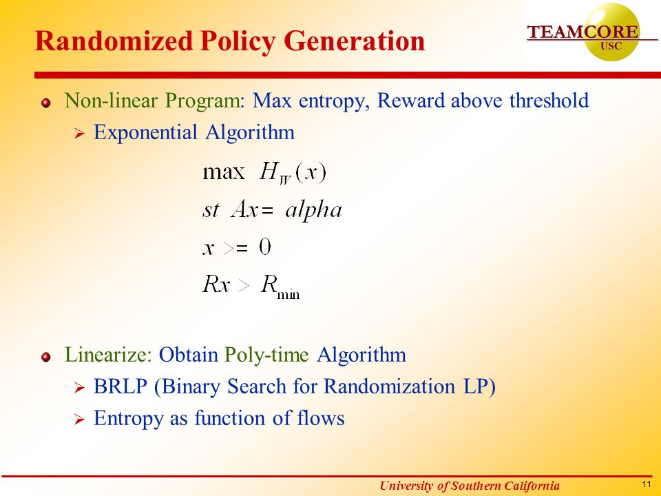 11 University of Southern California Randomized Policy Generation Non-linear Program: Max entropy, Reward above threshold  Exponential Algorithm Linearize: Obtain Poly-time Algorithm  BRLP (Binary Search for Randomization LP)  Entropy as function of flows