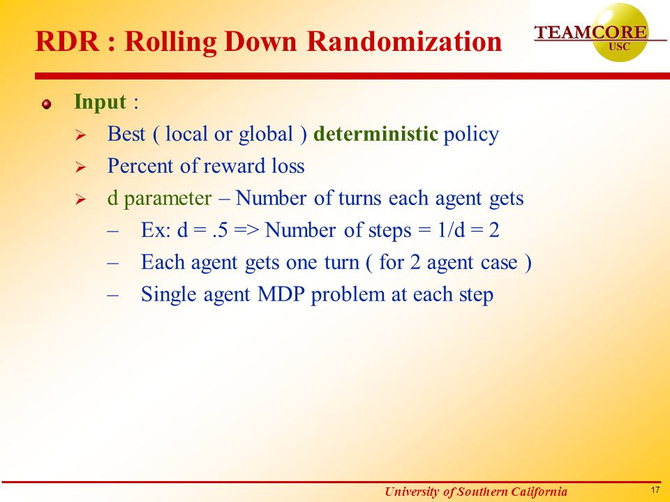 17 University of Southern California RDR : Rolling Down Randomization Input :  Best ( local or global ) deterministic policy  Percent of reward loss  d parameter – Number of turns each agent gets –Ex: d =.5 => Number of steps = 1/d = 2 –Each agent gets one turn ( for 2 agent case ) –Single agent MDP problem at each step