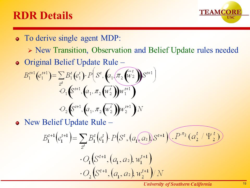 19 University of Southern California RDR Details To derive single agent MDP:  New Transition, Observation and Belief Update rules needed Original Belief Update Rule – New Belief Update Rule –