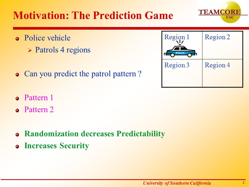 2 University of Southern California Motivation: The Prediction Game Police vehicle  Patrols 4 regions Can you predict the patrol pattern .
