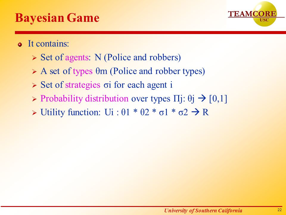 22 University of Southern California Bayesian Game It contains:  Set of agents: N (Police and robbers)  A set of types θm (Police and robber types)  Set of strategies σi for each agent i  Probability distribution over types Пj: θj  [0,1]  Utility function: Ui : θ1 * θ2 * σ1 * σ2  R