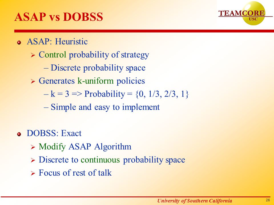 26 University of Southern California ASAP vs DOBSS ASAP: Heuristic  Control probability of strategy –Discrete probability space  Generates k-uniform policies –k = 3 => Probability = {0, 1/3, 2/3, 1} –Simple and easy to implement DOBSS: Exact  Modify ASAP Algorithm  Discrete to continuous probability space  Focus of rest of talk