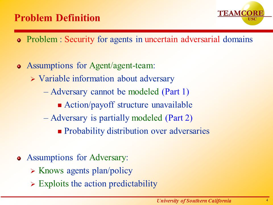 15 University of Southern California Multi Agent Case: Problem Maximize entropy for agent teams subject to reward threshold For agent team:  Decentralized POMDP framework  No communication between agents For adversary:  Knows the agents policy  Exploits the action predictability