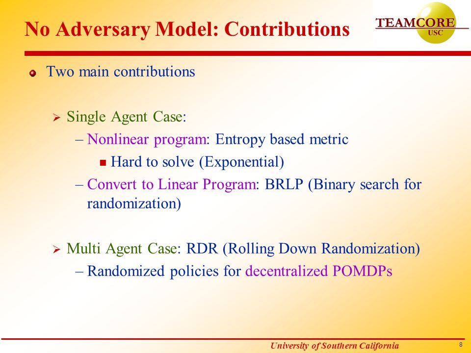 8 University of Southern California No Adversary Model: Contributions Two main contributions  Single Agent Case: –Nonlinear program: Entropy based metric n Hard to solve (Exponential) –Convert to Linear Program: BRLP (Binary search for randomization)  Multi Agent Case: RDR (Rolling Down Randomization) –Randomized policies for decentralized POMDPs