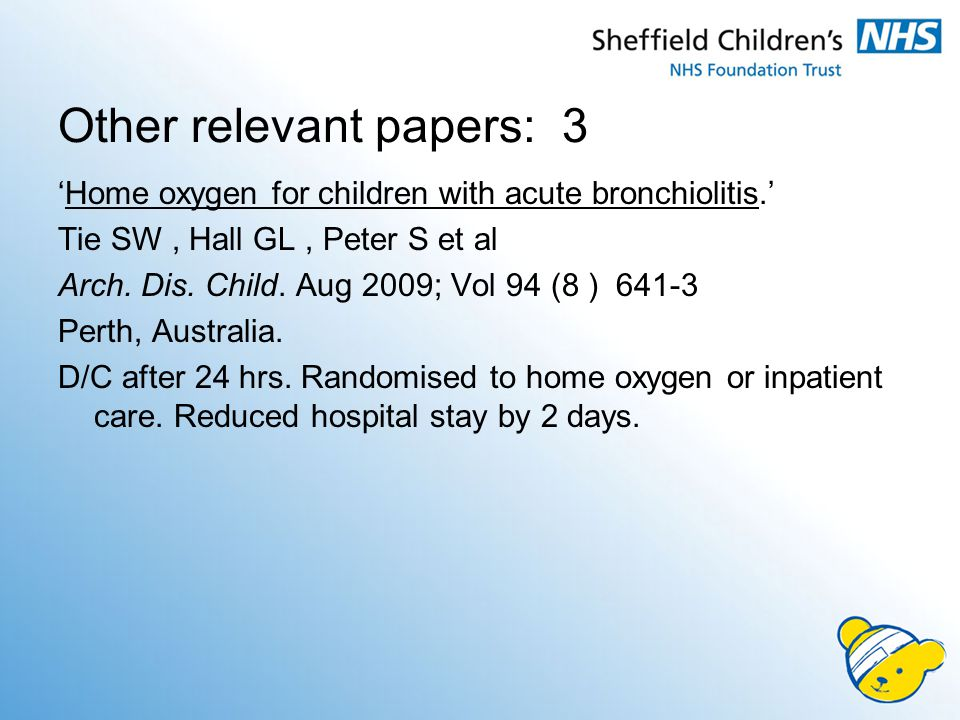 Other relevant papers: 3 'Home oxygen for children with acute bronchiolitis.' Tie SW, Hall GL, Peter S et al Arch.