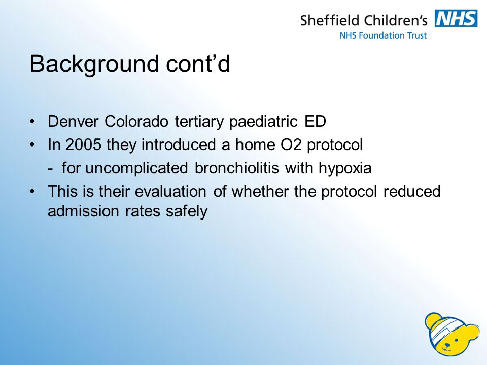 Background cont'd Denver Colorado tertiary paediatric ED In 2005 they introduced a home O2 protocol - for uncomplicated bronchiolitis with hypoxia This is their evaluation of whether the protocol reduced admission rates safely