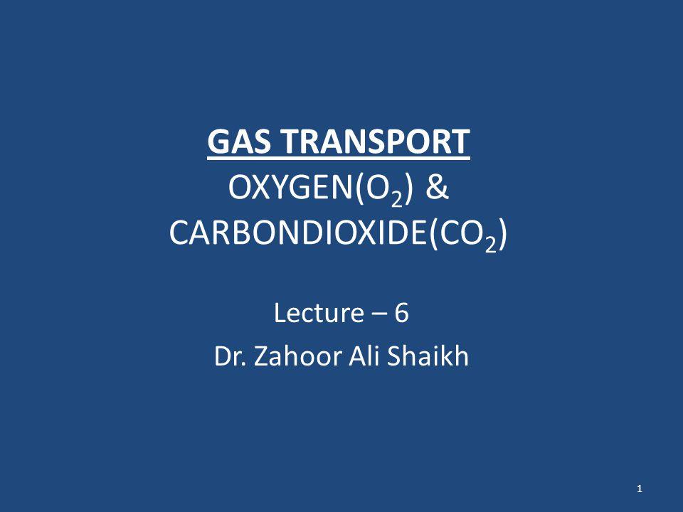 GAS TRANSPORT OXYGEN(O 2 ) & CARBONDIOXIDE(CO 2 ) Lecture – 6 Dr. Zahoor Ali Shaikh 1
