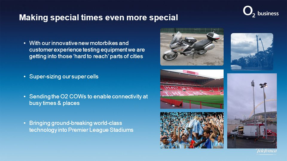Making special times even more special With our innovative new motorbikes and customer experience testing equipment we are getting into those 'hard to reach' parts of cities Super-sizing our super cells Sending the O2 COWs to enable connectivity at busy times & places Bringing ground-breaking world-class technology into Premier League Stadiums