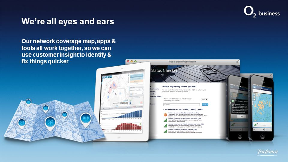 We're all eyes and ears Our network coverage map, apps & tools all work together, so we can use customer insight to identify & fix things quicker