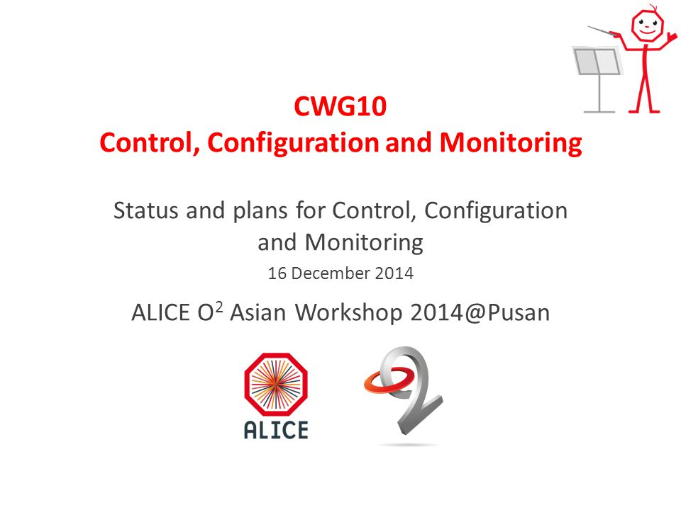 CWG10 Control, Configuration and Monitoring Status and plans for Control, Configuration and Monitoring 16 December 2014 ALICE O 2 Asian Workshop 2014@Pusan