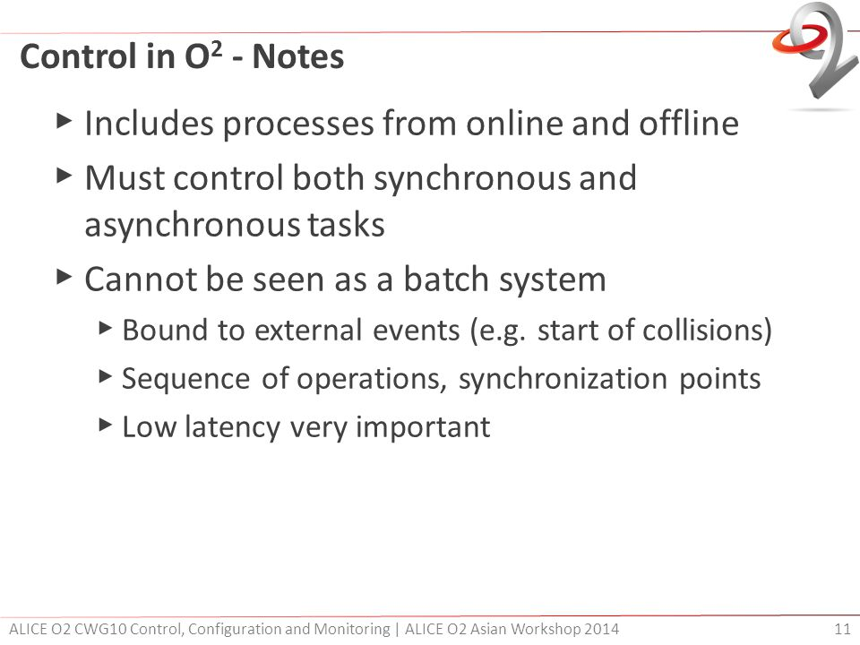 Control in O 2 - Notes ▶ Includes processes from online and offline ▶ Must control both synchronous and asynchronous tasks ▶ Cannot be seen as a batch system ▶ Bound to external events (e.g.