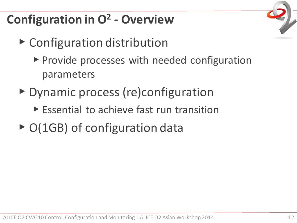 Configuration in O 2 - Overview ▶ Configuration distribution ▶ Provide processes with needed configuration parameters ▶ Dynamic process (re)configurat