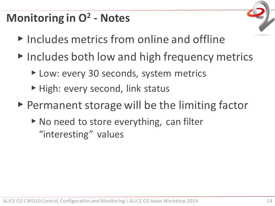 Monitoring in O 2 - Notes ▶ Includes metrics from online and offline ▶ Includes both low and high frequency metrics ▶ Low: every 30 seconds, system metrics ▶ High: every second, link status ▶ Permanent storage will be the limiting factor ▶ No need to store everything, can filter interesting values ALICE O2 CWG10 Control, Configuration and Monitoring | ALICE O2 Asian Workshop 2014 14