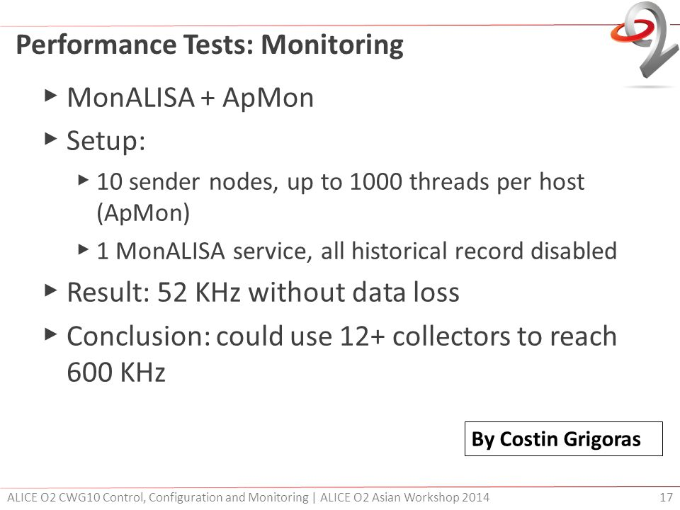 Performance Tests: Monitoring ▶ MonALISA + ApMon ▶ Setup: ▶ 10 sender nodes, up to 1000 threads per host (ApMon) ▶ 1 MonALISA service, all historical record disabled ▶ Result: 52 KHz without data loss ▶ Conclusion: could use 12+ collectors to reach 600 KHz ALICE O2 CWG10 Control, Configuration and Monitoring | ALICE O2 Asian Workshop 2014 17 By Costin Grigoras