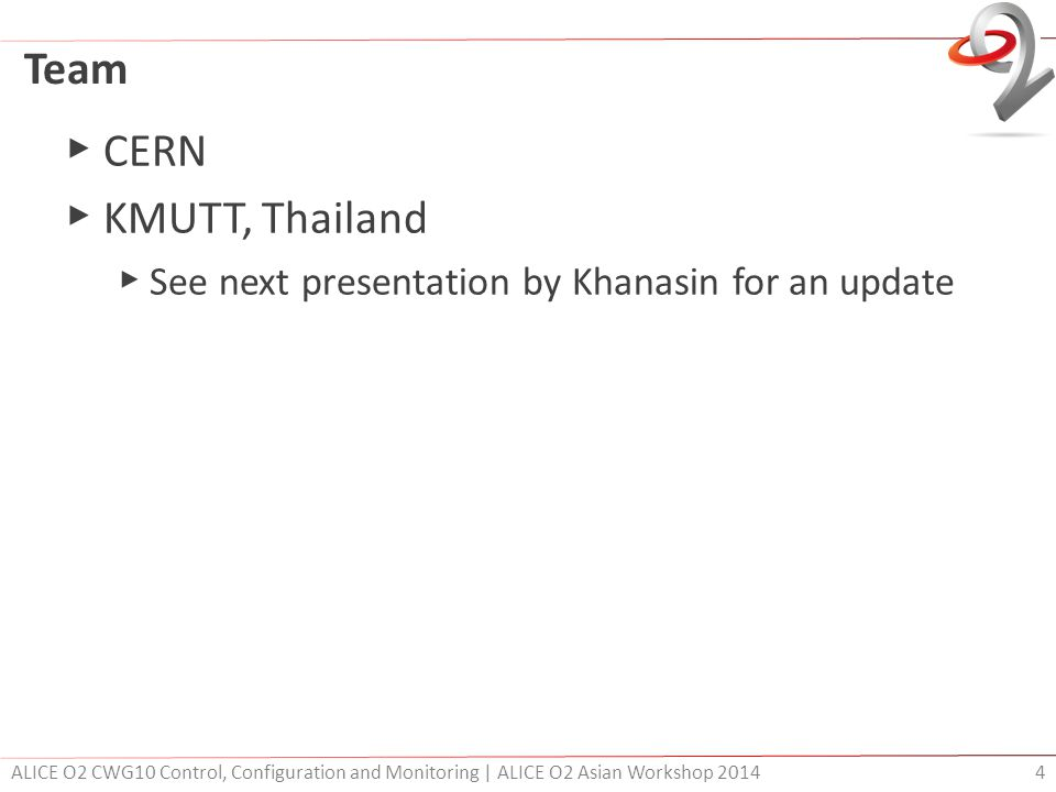 Team ▶ CERN ▶ KMUTT, Thailand ▶ See next presentation by Khanasin for an update ALICE O2 CWG10 Control, Configuration and Monitoring | ALICE O2 Asian Workshop 2014 4