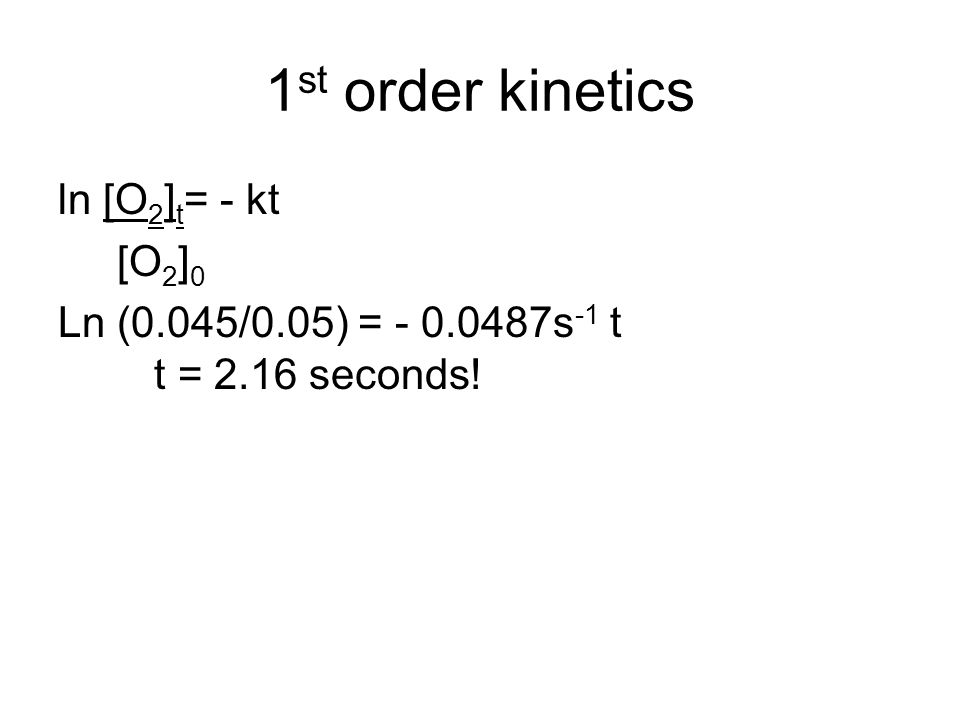 1 st order kinetics ln [O 2 ] t = - kt [O 2 ] 0 Ln (0.045/0.05) = - 0.0487s -1 t t = 2.16 seconds!