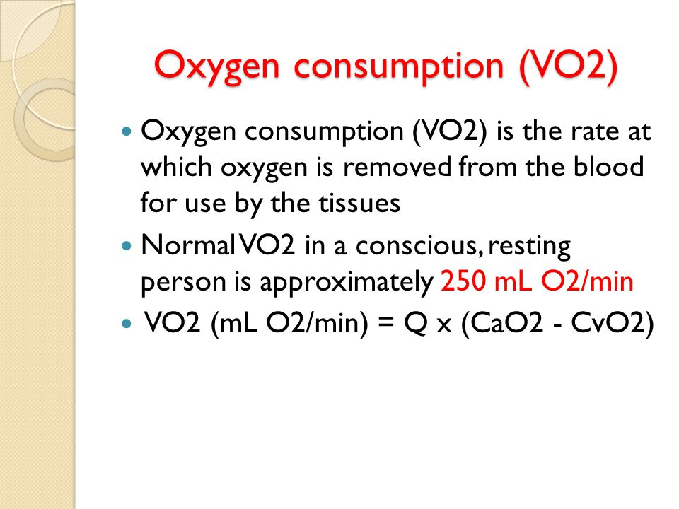 Oxygen consumption (VO2) Oxygen consumption (VO2) is the rate at which oxygen is removed from the blood for use by the tissues Normal VO2 in a conscious, resting person is approximately 250 mL O2/min VO2 (mL O2/min) = Q x (CaO2 - CvO2)