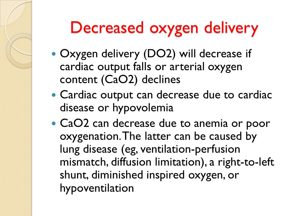 Decreased oxygen delivery Oxygen delivery (DO2) will decrease if cardiac output falls or arterial oxygen content (CaO2) declines Cardiac output can decrease due to cardiac disease or hypovolemia CaO2 can decrease due to anemia or poor oxygenation.