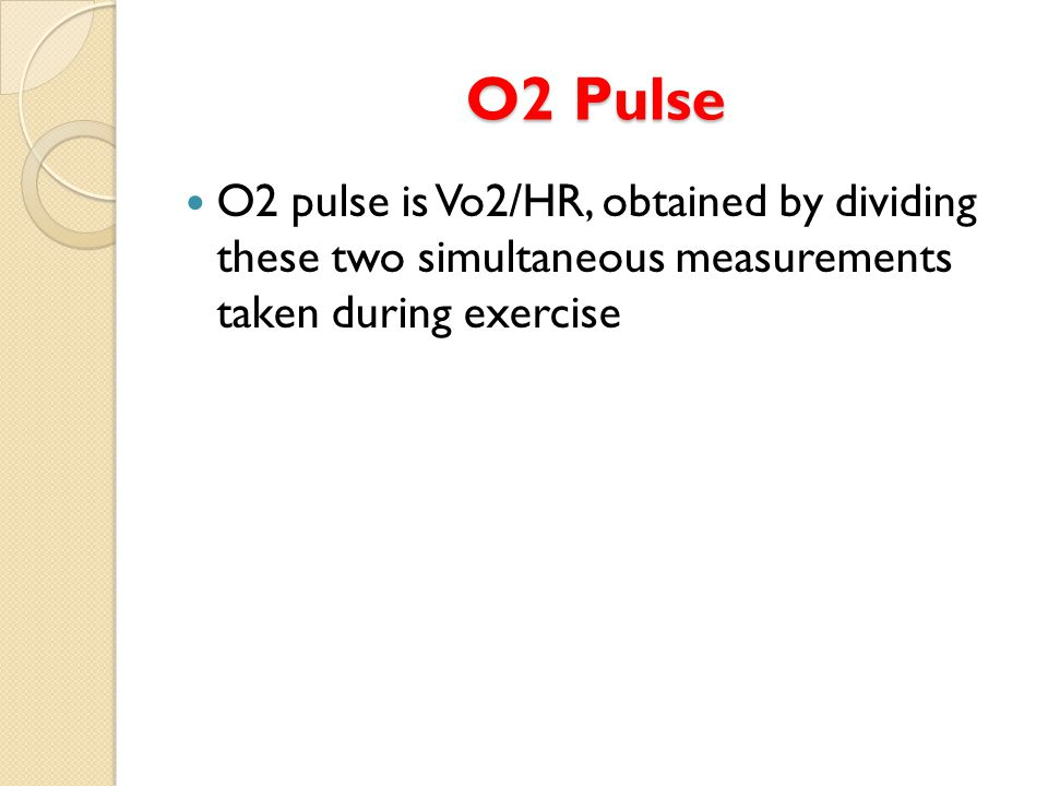 O2 Pulse O2 pulse is Vo2/HR, obtained by dividing these two simultaneous measurements taken during exercise
