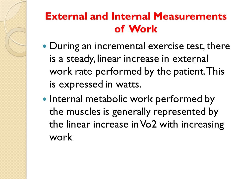 External and Internal Measurements of Work During an incremental exercise test, there is a steady, linear increase in external work rate performed by the patient.