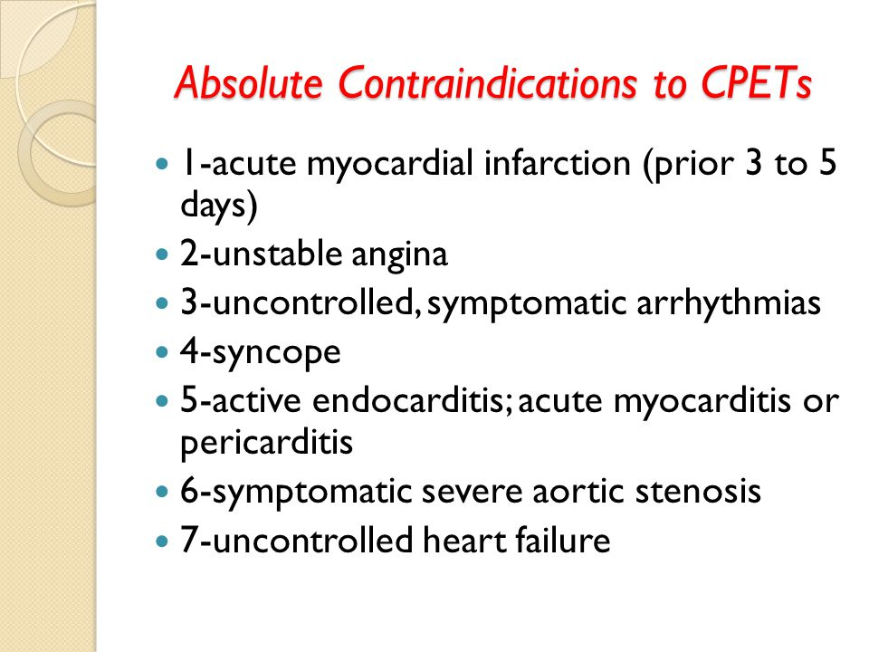 Absolute Contraindications to CPETs 1-acute myocardial infarction (prior 3 to 5 days) 2-unstable angina 3-uncontrolled, symptomatic arrhythmias 4-syncope 5-active endocarditis; acute myocarditis or pericarditis 6-symptomatic severe aortic stenosis 7-uncontrolled heart failure