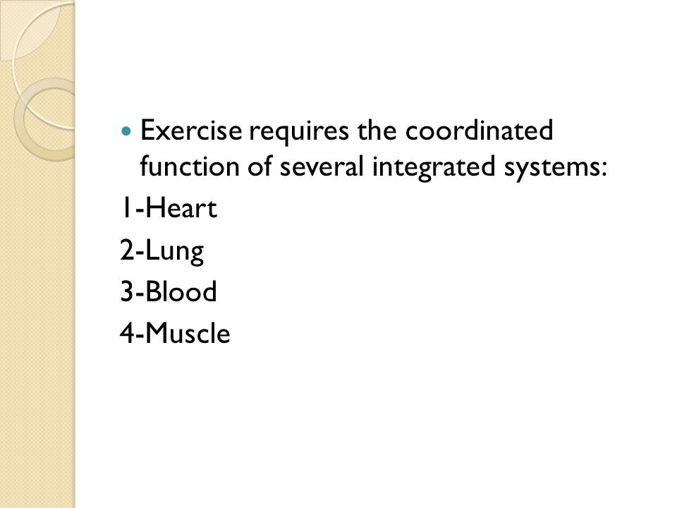 Exercise requires the coordinated function of several integrated systems: 1-Heart 2-Lung 3-Blood 4-Muscle